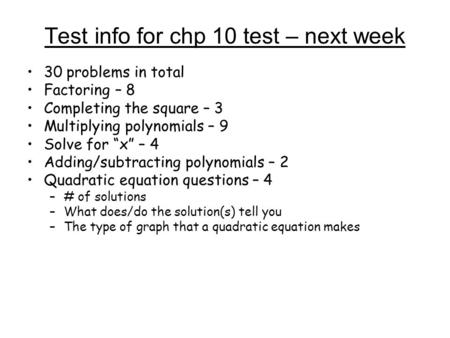 "Test info for chp 10 test – next week 30 problems in total Factoring – 8 Completing the square – 3 Multiplying polynomials – 9 Solve for ""x"" – 4 Adding/subtracting."