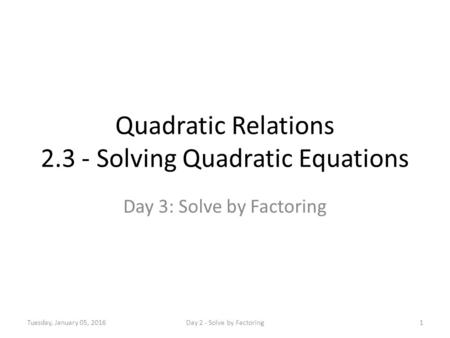 Quadratic Relations 2.3 - Solving Quadratic Equations Day 3: Solve by Factoring Tuesday, January 05, 20161Day 2 - Solve by Factoring.