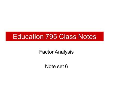 Education 795 Class Notes Factor Analysis Note set 6.