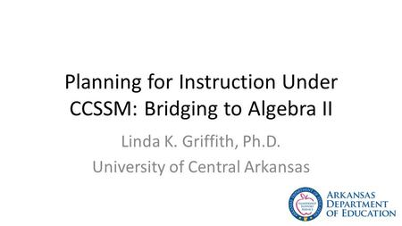 Planning for Instruction Under CCSSM: Bridging to Algebra II Linda K. Griffith, Ph.D. University of Central Arkansas.