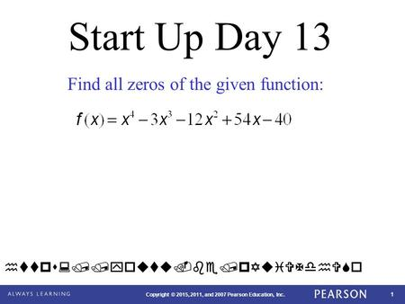 1 Copyright © 2015, 2011, and 2007 Pearson Education, Inc. Start Up Day 13 Find all zeros of the given function: https://youtu.be/pYuiVXdhVSo.