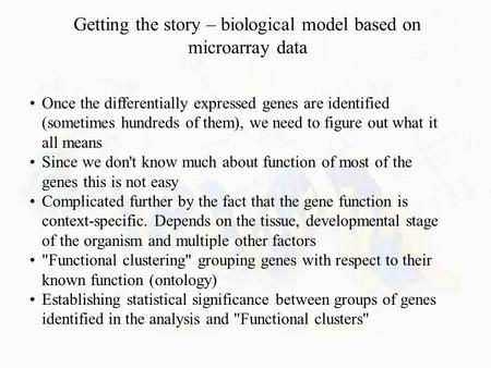 Getting the story – biological model based on microarray data Once the differentially expressed genes are identified (sometimes hundreds of them), we need.