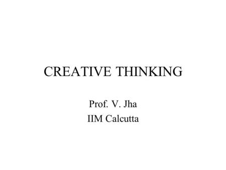 CREATIVE THINKING Prof. V. Jha IIM Calcutta. Divergent Thinking Variety of responses Trial and Error Thinking Product not completely determined by given.