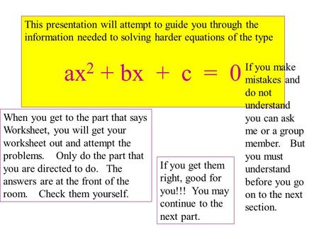This presentation will attempt to guide you through the information needed to solving harder equations of the type ax 2 + bx + c = 0 When you get to the.
