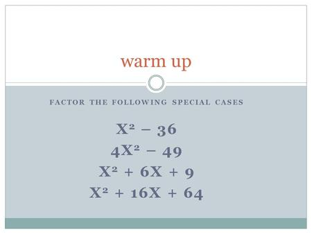 FACTOR THE FOLLOWING SPECIAL CASES X 2 – 36 4X 2 – 49 X 2 + 6X + 9 X 2 + 16X + 64 warm up.