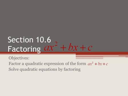 Section 10.6 Factoring Objectives: Factor a quadratic expression of the form Solve quadratic equations by factoring.
