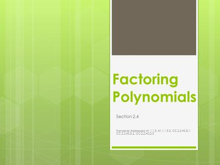 Factoring Polynomials Section 2.4 Standards Addressed: A1.1.1.5, A1.1.1.5.3, CC.2.2.HS.D.1, CC.2.2.HS.D.2, CC.2.2.HS.D.5.