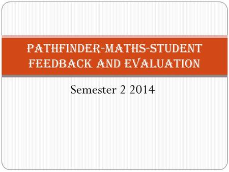 Semester 2 2014 Pathfinder-Maths-Student Feedback and Evaluation.