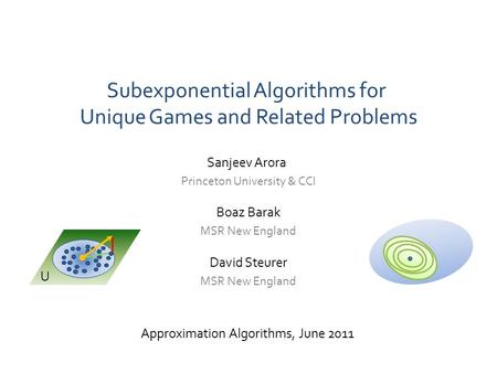 Subexponential Algorithms for Unique Games and Related Problems Approximation Algorithms, June 2011 David Steurer MSR New England Sanjeev Arora Princeton.