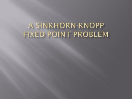  The Sinkhorn-Knopp Algorithm and Fixed Point Problem  Solutions for 2 × 2 and special n × n cases  Circulant matrices for 3 × 3 case  Ongoing work.