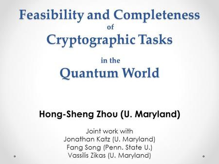 Feasibility and Completeness of Cryptographic Tasks in the Quantum World Hong-Sheng Zhou (U. Maryland) Joint work with Jonathan Katz (U. Maryland) Fang.