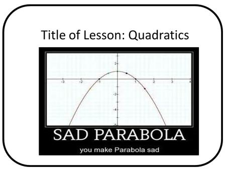 Title of Lesson: Quadratics Pages in Text Any Relevant Graphics or Videos.