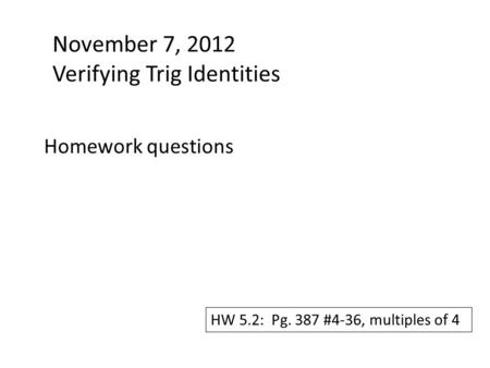 November 7, 2012 Verifying Trig Identities Homework questions HW 5.2: Pg. 387 #4-36, multiples of 4.