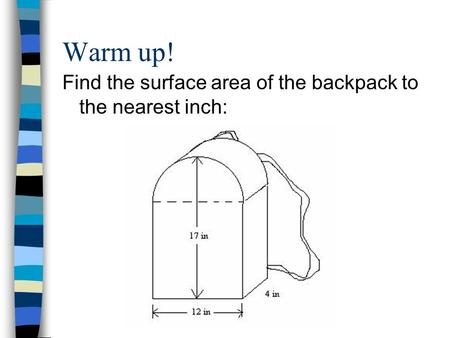 Warm up! Find the surface area of the backpack to the nearest inch: