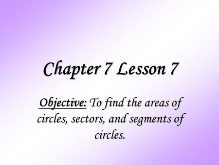 Chapter 7 Lesson 7 Objective: To find the areas of circles, sectors, and segments of circles.