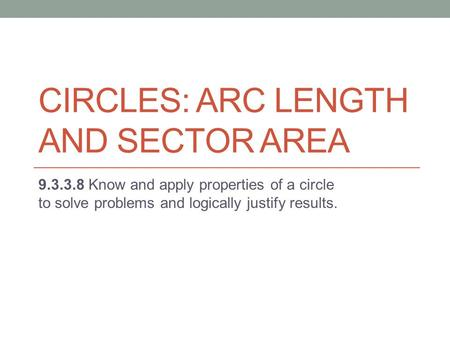 CIRCLES: ARC LENGTH AND SECTOR AREA 9.3.3.8 Know and apply properties of a circle to solve problems and logically justify results.