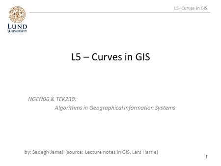 L5 – Curves in GIS NGEN06 & TEK230: Algorithms in Geographical Information Systems by: Sadegh Jamali (source: Lecture notes in GIS, Lars Harrie) 1 L5-