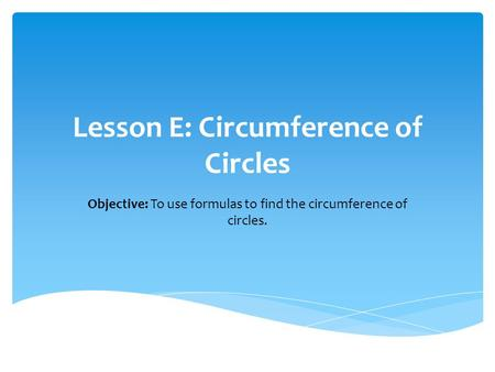 Lesson E: Circumference of Circles Objective: To use formulas to find the circumference of circles.