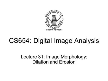CS654: Digital Image Analysis Lecture 31: Image Morphology: Dilation and Erosion.