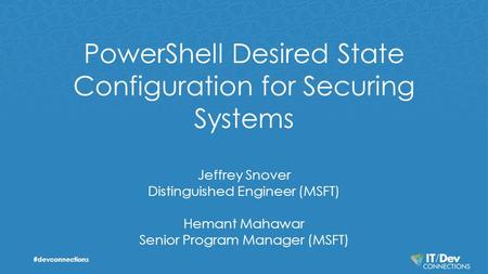PowerShell Desired State Configuration for Securing Systems Jeffrey Snover Distinguished Engineer (MSFT) Hemant Mahawar Senior Program Manager (MSFT) #devconnections.