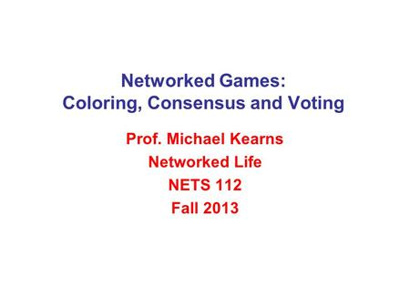 Networked Games: Coloring, Consensus and Voting Prof. Michael Kearns Networked Life NETS 112 Fall 2013.