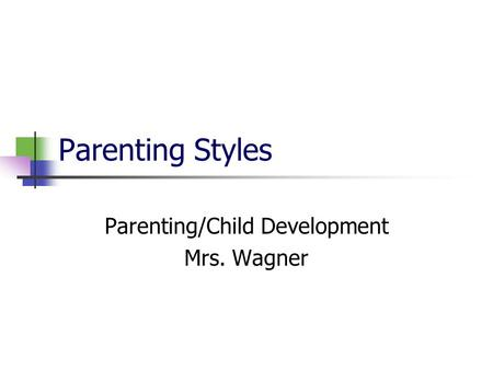 Parenting Styles Parenting/Child Development Mrs. Wagner.