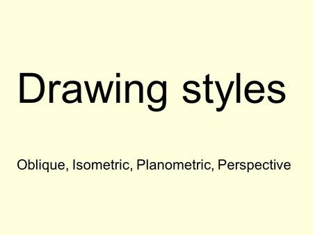 Drawing styles Oblique, Isometric, Planometric, Perspective.