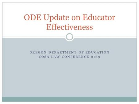 OREGON DEPARTMENT OF EDUCATION COSA LAW CONFERENCE 2015 ODE Update on Educator Effectiveness.