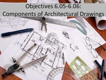 Objectives 6.05-6.06: Components of Architectural Drawings.