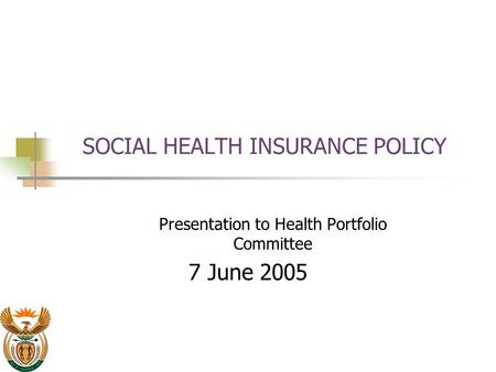 SOCIAL HEALTH INSURANCE POLICY Presentation to Health Portfolio Committee 7 June 2005.