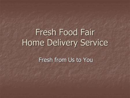 Fresh Food Fair Home Delivery Service Fresh from Us to You Fresh from Us to You.