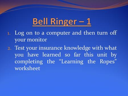 "1. Log on to a computer and then turn off your monitor 2. Test your insurance knowledge with what you have learned so far this unit by completing the ""Learning."