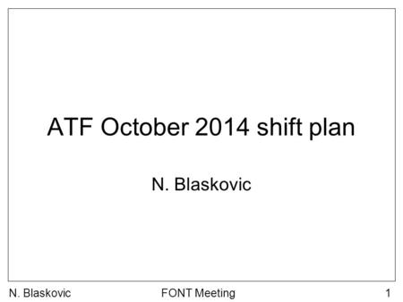 N. BlaskovicFONT Meeting1 ATF October 2014 shift plan N. Blaskovic.