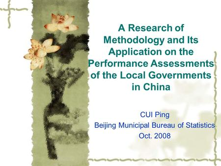 A Research of Methodology and Its Application on the Performance Assessments of the Local Governments in China CUI Ping Beijing Municipal Bureau of Statistics.