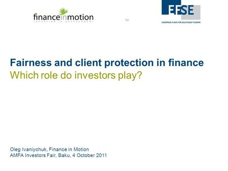 For Fairness and client protection in finance Oleg Ivaniychuk, Finance in Motion AMFA Investors Fair, Baku, 4 October 2011 Which role do investors play?
