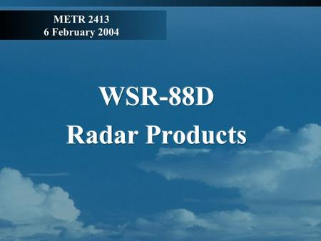 METR 2413 6 February 2004. Radar Products More Radar Background Precipitation Mode: -Volume Coverage Patterns (VCP) 21: 9 elevation angles with a complete.
