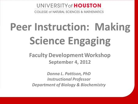 Peer Instruction: Making Science Engaging Faculty Development Workshop September 4, 2012 Donna L. Pattison, PhD Instructional Professor Department of Biology.