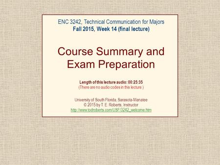 ENC 3242, Technical Communication for Majors Fall 2015, Week 14 (final lecture) Course Summary and Exam Preparation Length of this lecture audio: 00:25:35.