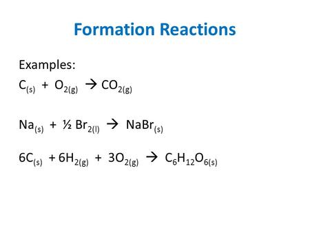 Formation Reactions Examples: C (s) + O 2(g)  CO 2(g) Na (s) + ½ Br 2(l)  NaBr (s) 6C (s) + 6H 2(g) + 3O 2(g)  C 6 H 12 O 6(s)