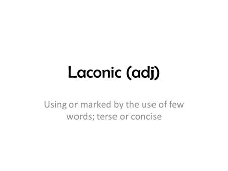 Laconic (adj) Using or marked by the use of few words; terse or concise.