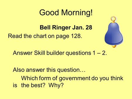 Good Morning! Bell Ringer Jan. 28 Read the chart on page 128. Answer Skill builder questions 1 – 2. Also answer this question… Which form of government.