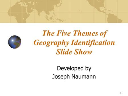 1 The Five Themes of Geography Identification Slide Show Developed by Joseph Naumann.