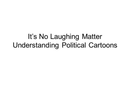 It's No Laughing Matter Understanding Political Cartoons.