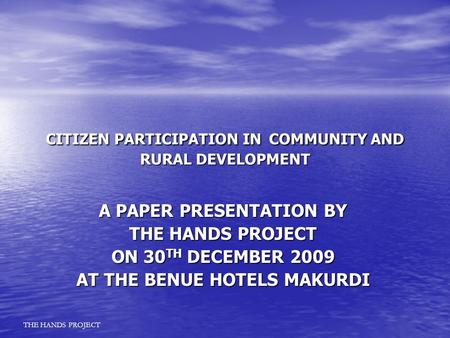 CITIZEN PARTICIPATION IN COMMUNITY AND RURAL DEVELOPMENT A PAPER PRESENTATION BY THE HANDS PROJECT ON 30 TH DECEMBER 2009 AT THE BENUE HOTELS MAKURDI THE.