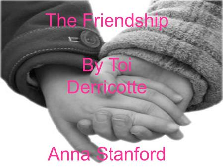 The Friendship By Toi Derricotte Anna Stanford. I tell you I am angry. You say you are afraid. You take your glasses off and lay Them on the table like.