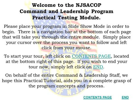 Welcome to the NJSACOP Command and Leadership Program Practical Testing Module. Please place your program <strong>in</strong> Slide Show Mode <strong>in</strong> order to begin. There is.