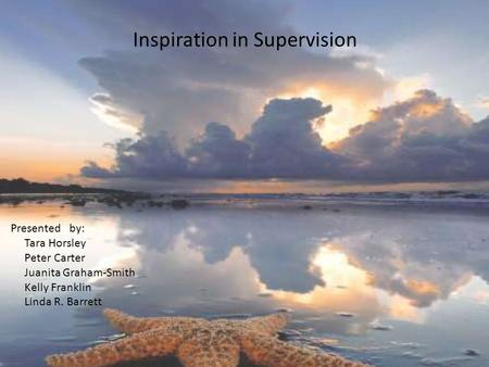 Inspiration in Supervision Presented by: Tara Horsley Peter Carter Juanita Graham-Smith Kelly Franklin Linda R. Barrett.