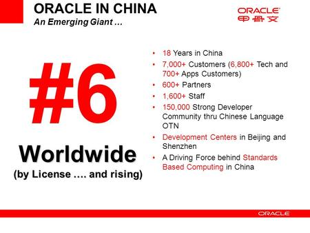 ORACLE IN CHINA An Emerging Giant … #6 18 Years in China 7,000+ Customers (6,800+ Tech and 700+ Apps Customers) 600+ Partners 1,600+ Staff 150,000 Strong.