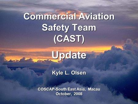 Commercial Aviation Safety Team (CAST) Update Kyle L. Olsen COSCAP-South East Asia, Macau October, 2008.