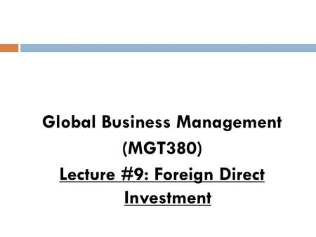 Global Business Management (MGT380) Lecture #9: Foreign Direct Investment.